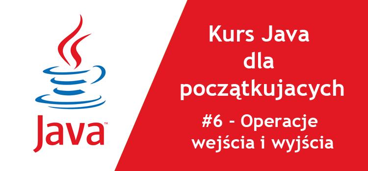 Kurs Java dla początkujących - #6 Operacje wejścia i wyjścia