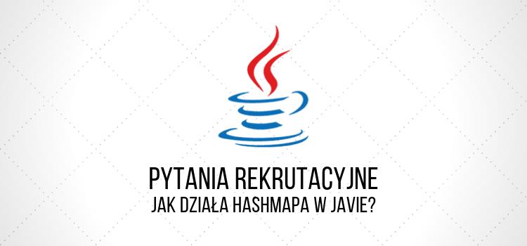 Pytania rekrutacyjne - Jak działa HashMapa w Javie?